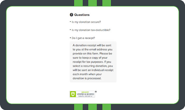 Reassuring donors about their receipts on your donation form is an effective way to make donors feel secure about their gifts. Of course, using online fundraising software (like Qgiv!) to power automatic donation receipts can help you follow up with and steward your donors immediately.