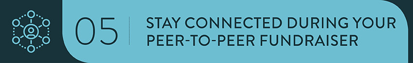 Stay connected during your peer-to-peer fundraiser.