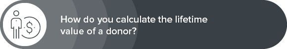 Learn how to calculate the lifetime value of a donor.