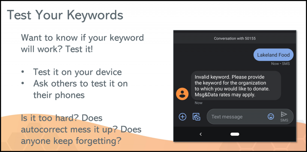 Nothing derails a text fundraising campaign like a keyword that doesn't work. Testing your keywords ensures your donors won't struggle when making a donation.