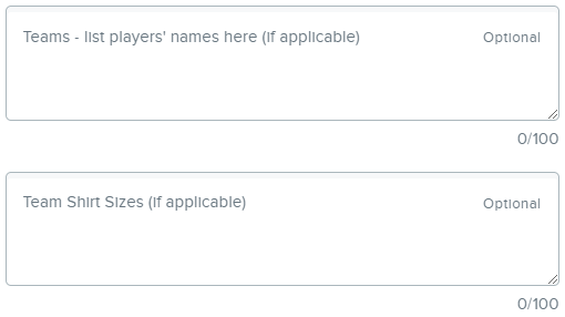 """Two text boxes outlined in grey with grey writing. The first box says, """"Teams - list players' names here (if applicable) - Optional."""" The second box contains the words """"Team Shirt Sizes (if applicable) - Optional."""""""