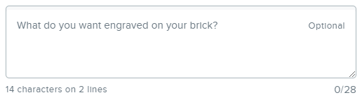 """A text box outlined in grey with grey writing that says, """"What do you want engraved on your brick? - Optional."""" Below the box it says, """"14 characters on 2 lines"""" and """"0/28."""""""
