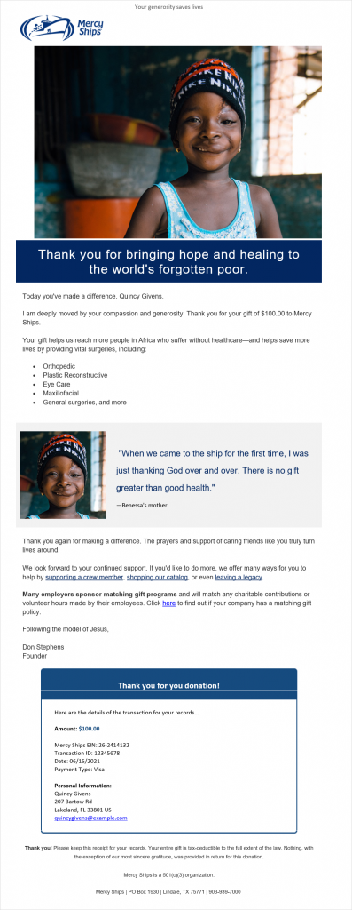 """Email that begins with """"Your generosity saves lives,"""" followed by an image of a child. The body of the email reads, """"Thank you for bringing hope and healing to the world's forgotten poor. Today you've made a difference, Quincy Givens. I am deeply moved by your compassion and generosity. Thank you for your gift of $100 to Mercy Ships. Your gift helps us reach more people in Africa who suffer without healthcare and helps save more lives by providing surgeries, including orthopedic, plastic reconstructive, eye care, maxillofacial, general surgeries, and more. Thank you again for making a difference. The prayers and support of caring friends like you truly turn lives around. We look forward to your continued support. If you'd like to do more, we offer many ways for you to help by supporting a crew member, shopping our catalog, or even leaving a legacy. Many employers sponsor matching gift programs and will match any charitable contributions or volunteer hours made by their employees. Click here to find out if your company has a matching gift policy. Following the model of Jesus, Don Stephens, Founder."""" The email also include a quote block that reads, """"When we came to the ship for the first time, I was just thanking God over and over. There is no gift greater than good health. - Benessa's mother."""" An enclosed box at the end of the email includes the details of the donation and the heading """"Thank you for your donation!"""""""
